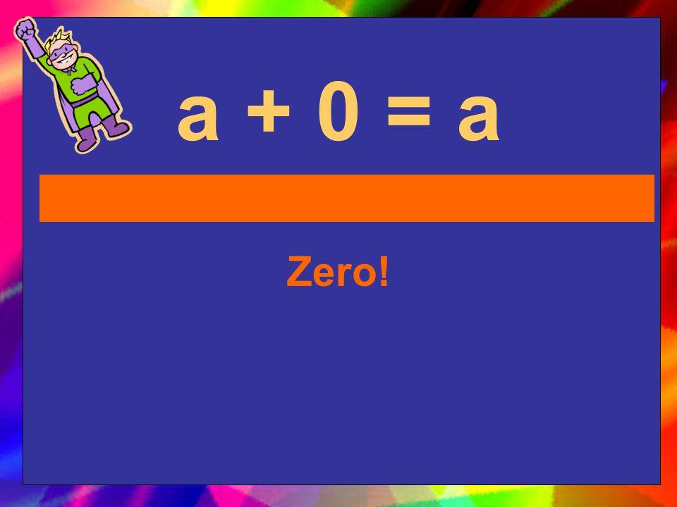 a + 0 = a Zero!