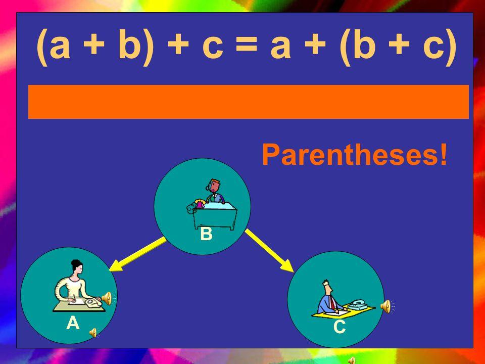 (a + b) + c = a + (b + c) Parentheses! B A C