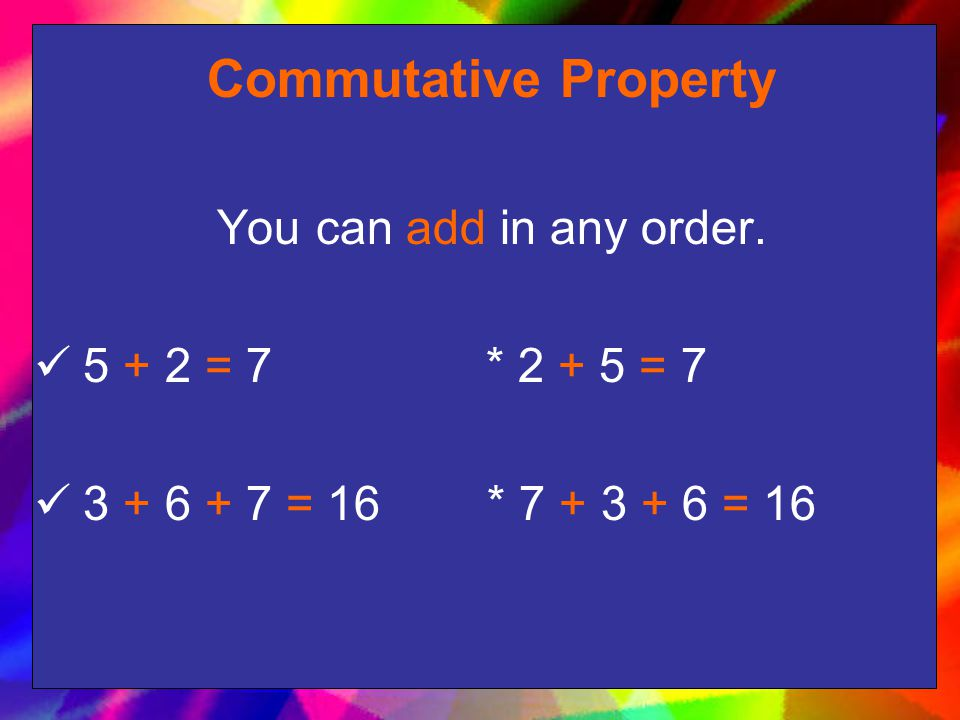 Commutative Property You can add in any order. 5 + 2 = 7 * 2 + 5 = 7