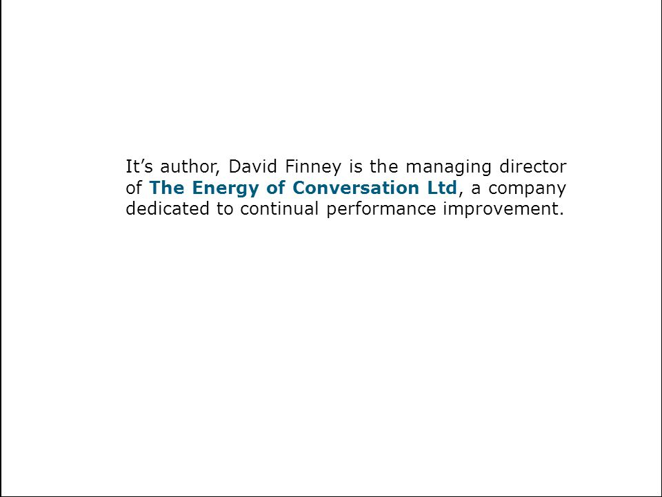 It's author, David Finney is the managing director of The Energy of Conversation Ltd, a company dedicated to continual performance improvement.