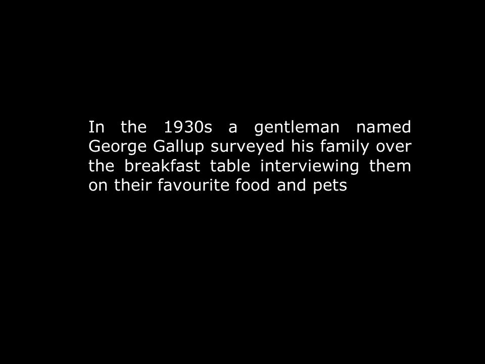 In the 1930s a gentleman named George Gallup surveyed his family over the breakfast table interviewing them on their favourite food and pets