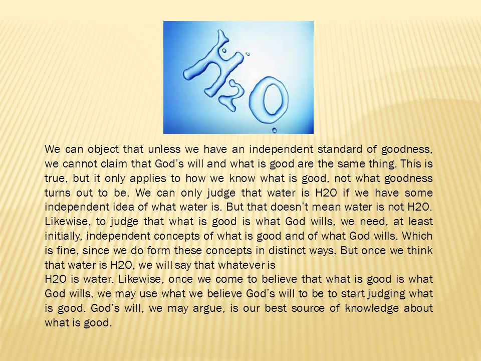 We can object that unless we have an independent standard of goodness, we cannot claim that God's will and what is good are the same thing. This is true, but it only applies to how we know what is good, not what goodness turns out to be. We can only judge that water is H2O if we have some independent idea of what water is. But that doesn't mean water is not H2O. Likewise, to judge that what is good is what God wills, we need, at least initially, independent concepts of what is good and of what God wills. Which is fine, since we do form these concepts in distinct ways. But once we think that water is H2O, we will say that whatever is