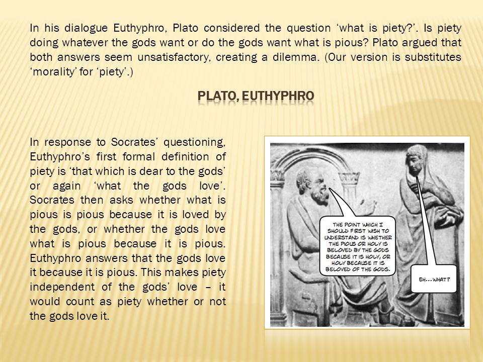 In his dialogue Euthyphro, Plato considered the question 'what is piety '. Is piety doing whatever the gods want or do the gods want what is pious Plato argued that both answers seem unsatisfactory, creating a dilemma. (Our version is substitutes 'morality' for 'piety'.)