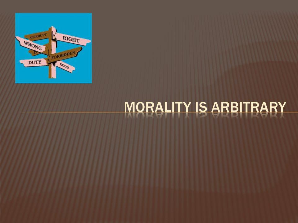 MORALITY IS ARBITRARY