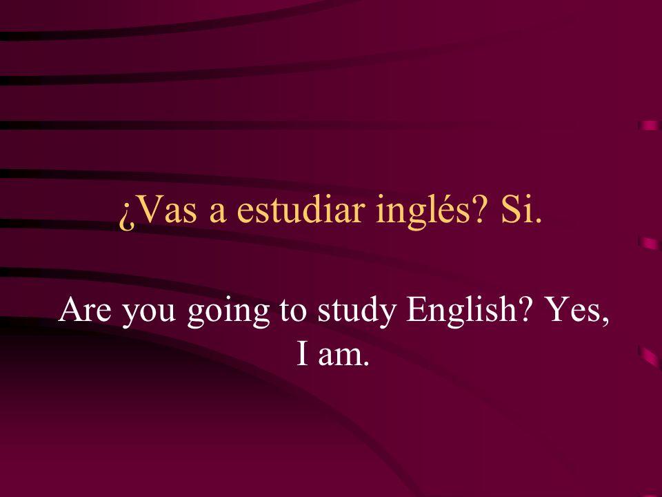 ¿Vas a estudiar inglés Si.