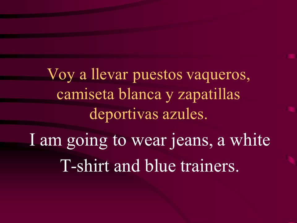 I am going to wear jeans, a white T-shirt and blue trainers.