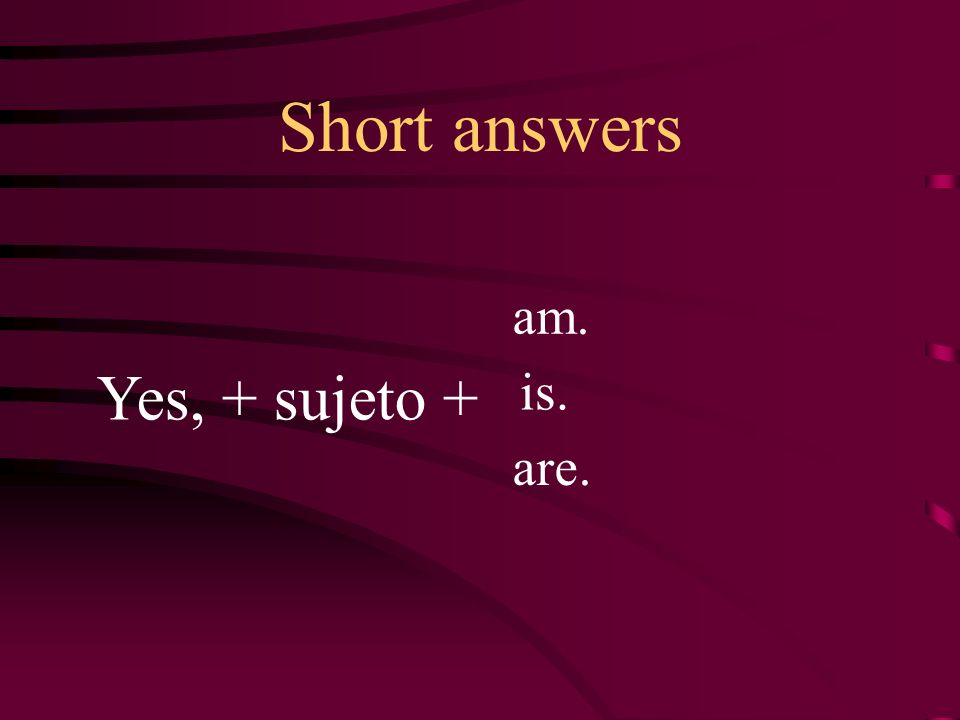 Short answers am. Yes, + sujeto + is. are.