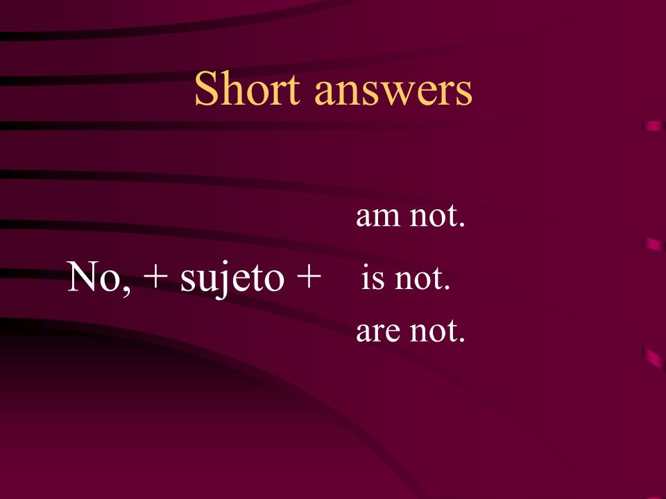 Short answers am not. No, + sujeto + is not. are not.