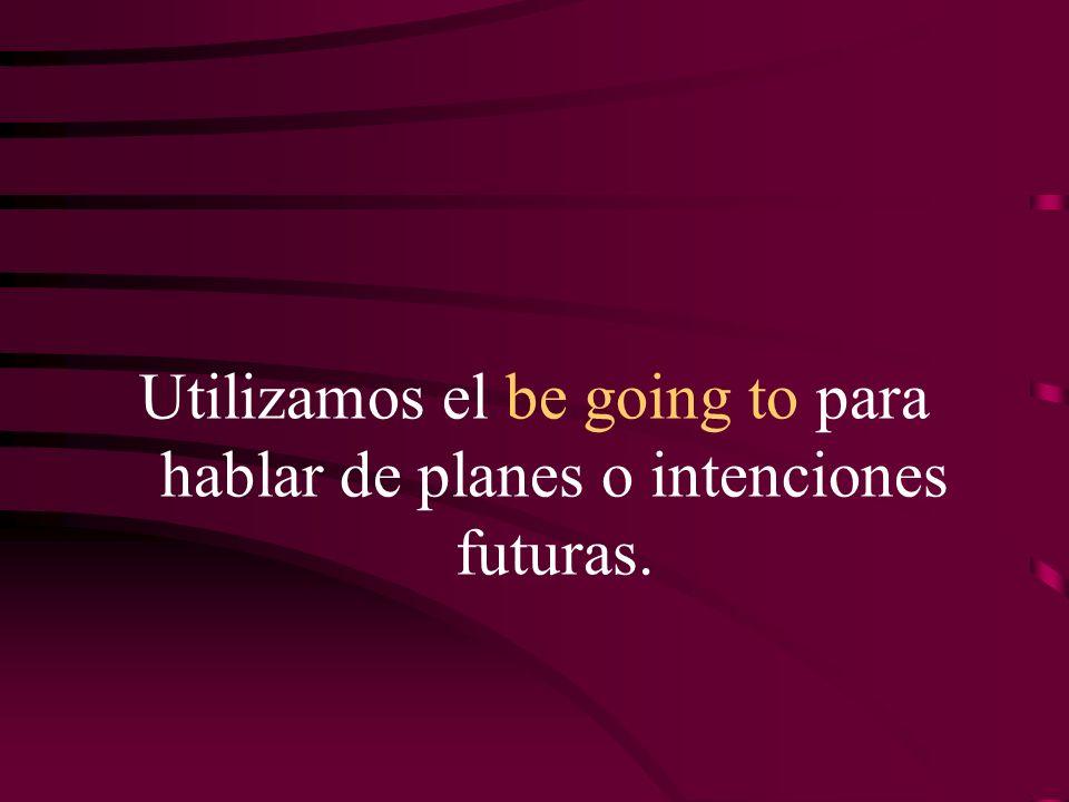 Utilizamos el be going to para hablar de planes o intenciones futuras.