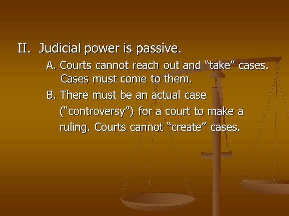 II. Judicial power is passive.