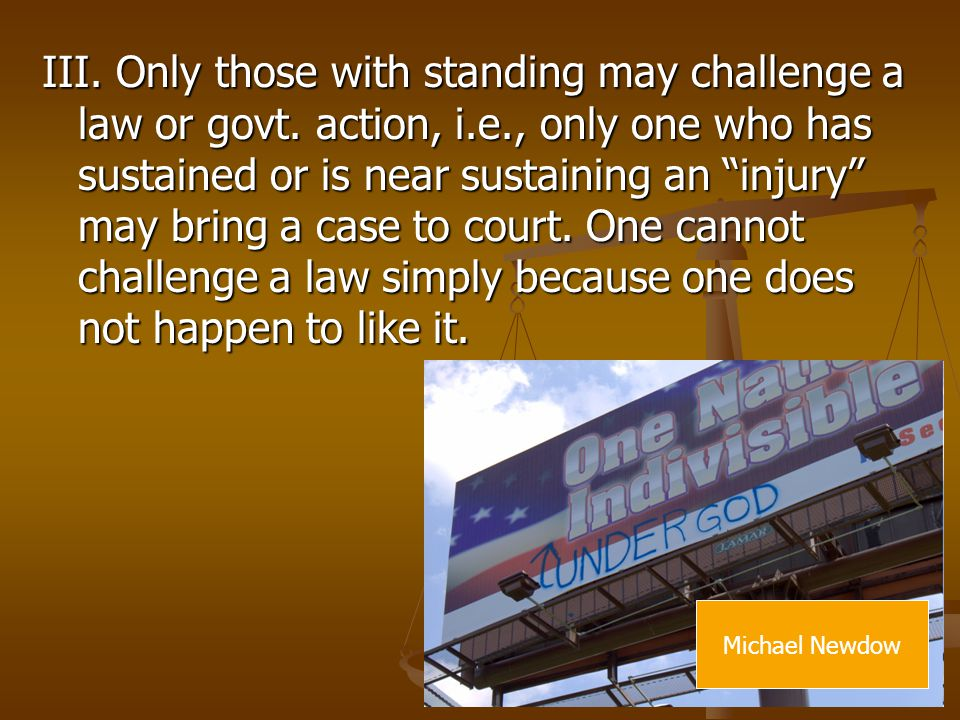 III. Only those with standing may challenge a law or govt. action, i.e., only one who has sustained or is near sustaining an injury may bring a case to court. One cannot challenge a law simply because one does not happen to like it.