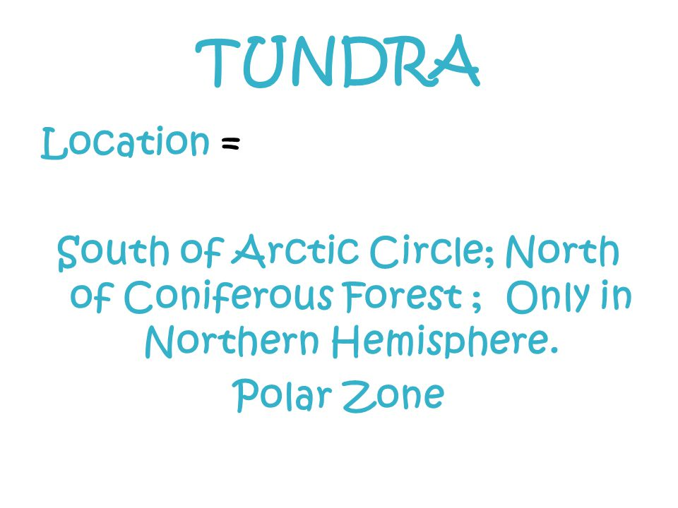 TUNDRA Location = South of Arctic Circle; North of Coniferous Forest ; Only in Northern Hemisphere.