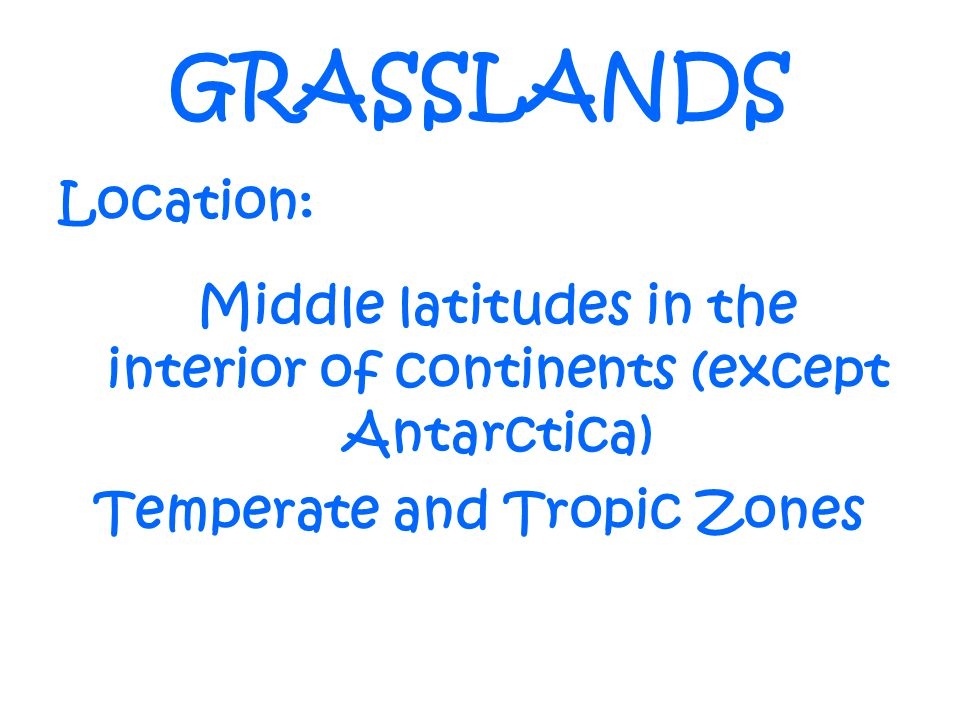 GRASSLANDS Location: Middle latitudes in the interior of continents (except Antarctica) Temperate and Tropic Zones.