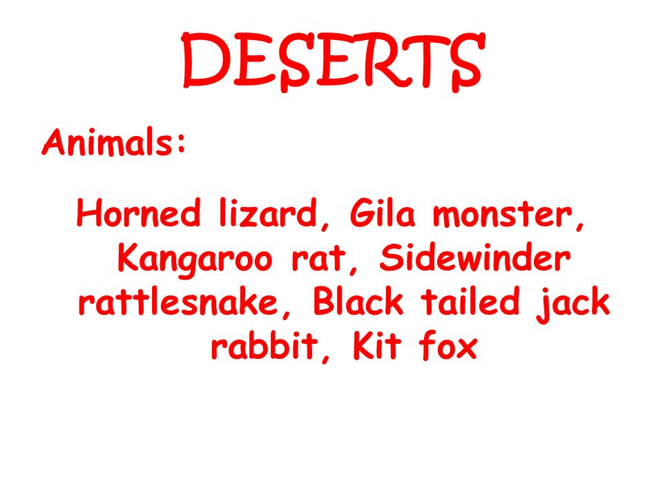 DESERTS Animals: Horned lizard, Gila monster, Kangaroo rat, Sidewinder rattlesnake, Black tailed jack rabbit, Kit fox.
