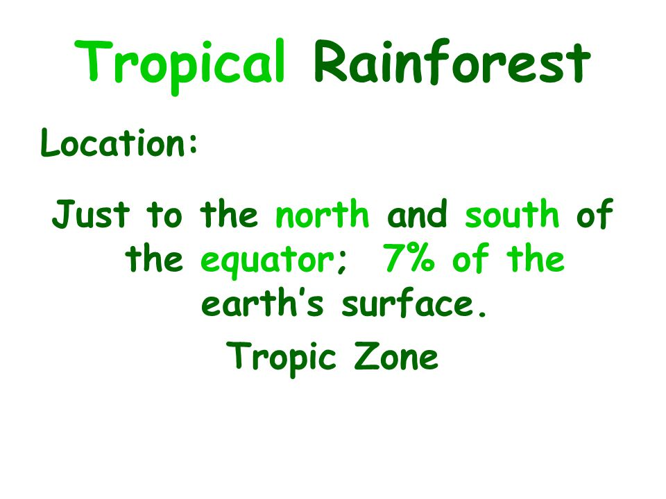 Just to the north and south of the equator; 7% of the earth's surface.