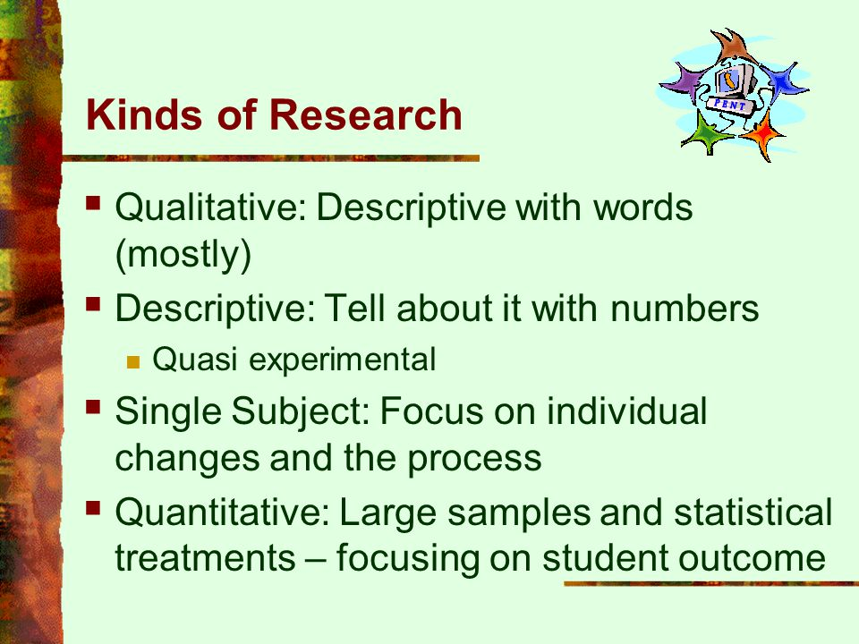 Kinds of Research Qualitative: Descriptive with words (mostly)