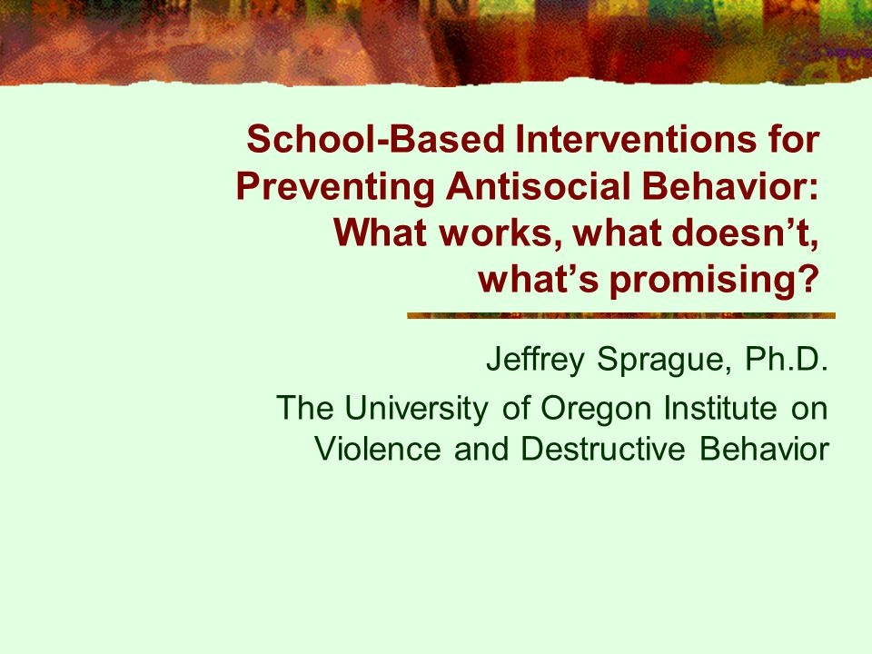 School-Based Interventions for Preventing Antisocial Behavior: What works, what doesn't, what's promising