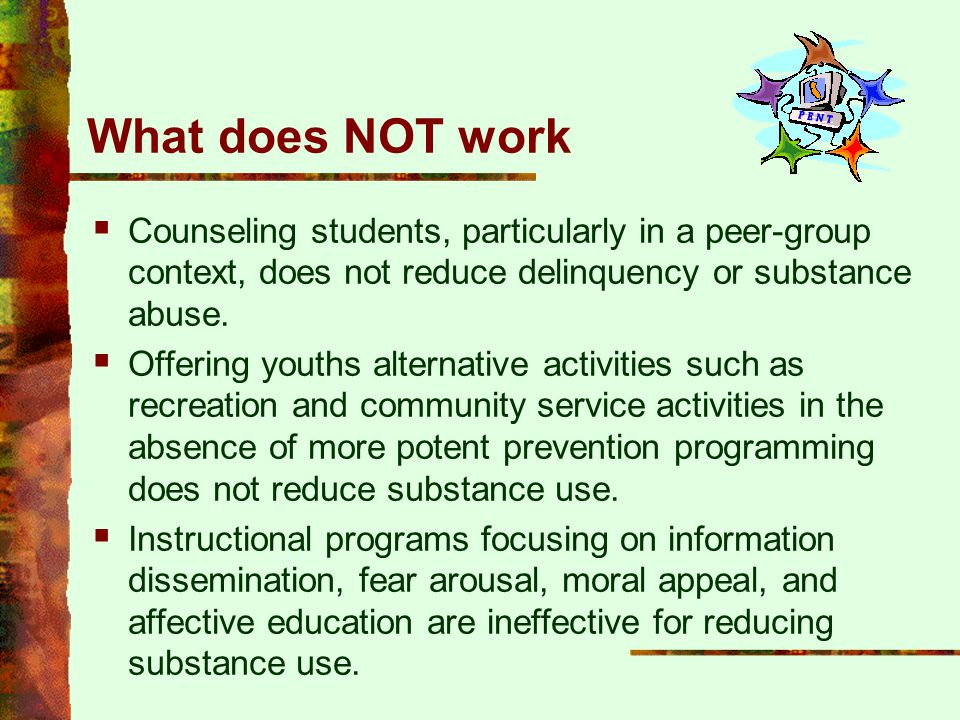 What does NOT work Counseling students, particularly in a peer-group context, does not reduce delinquency or substance abuse.