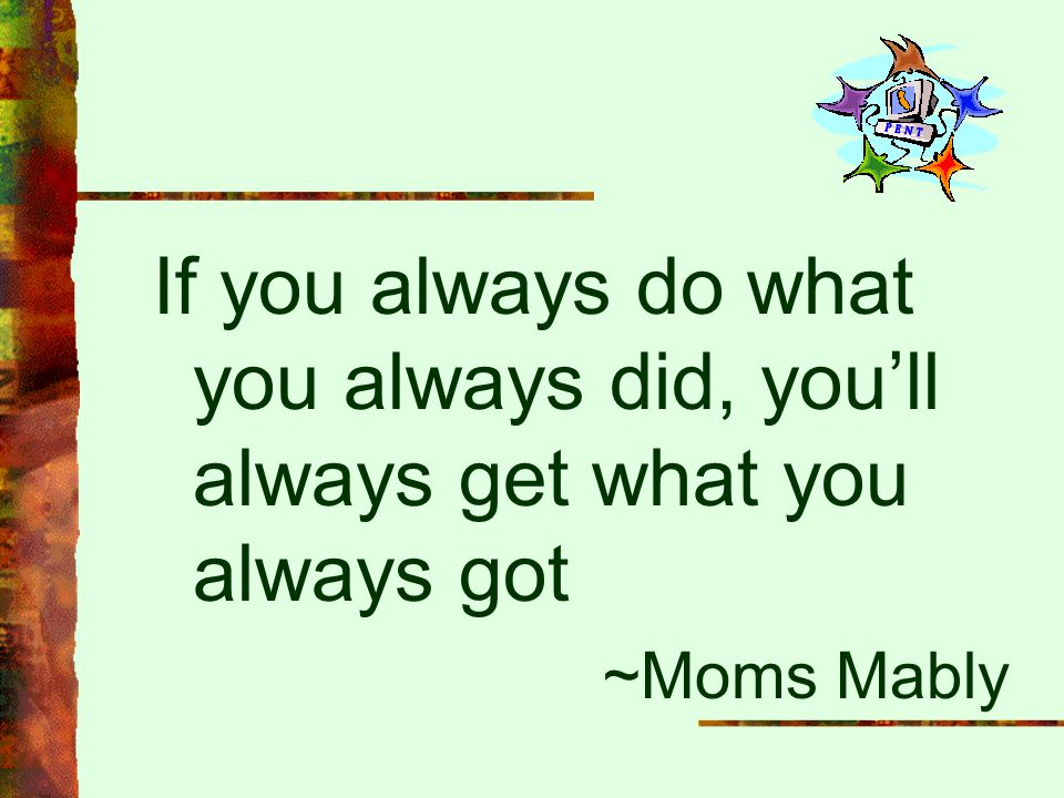 If you always do what you always did, you'll always get what you always got