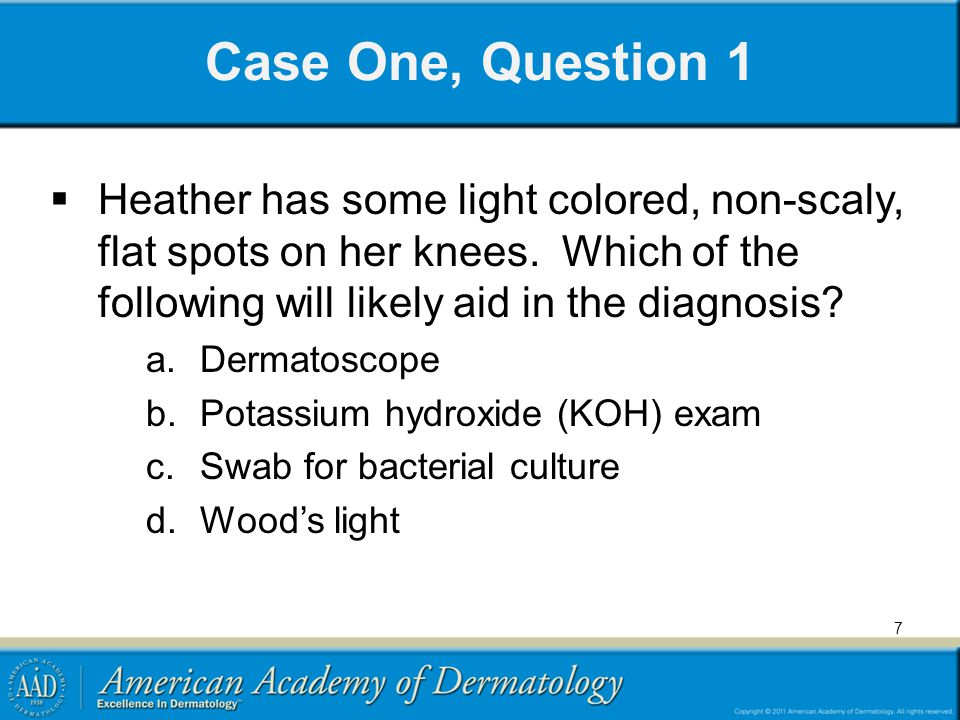 Case One, Question 1 Heather has some light colored, non-scaly, flat spots on her knees. Which of the following will likely aid in the diagnosis