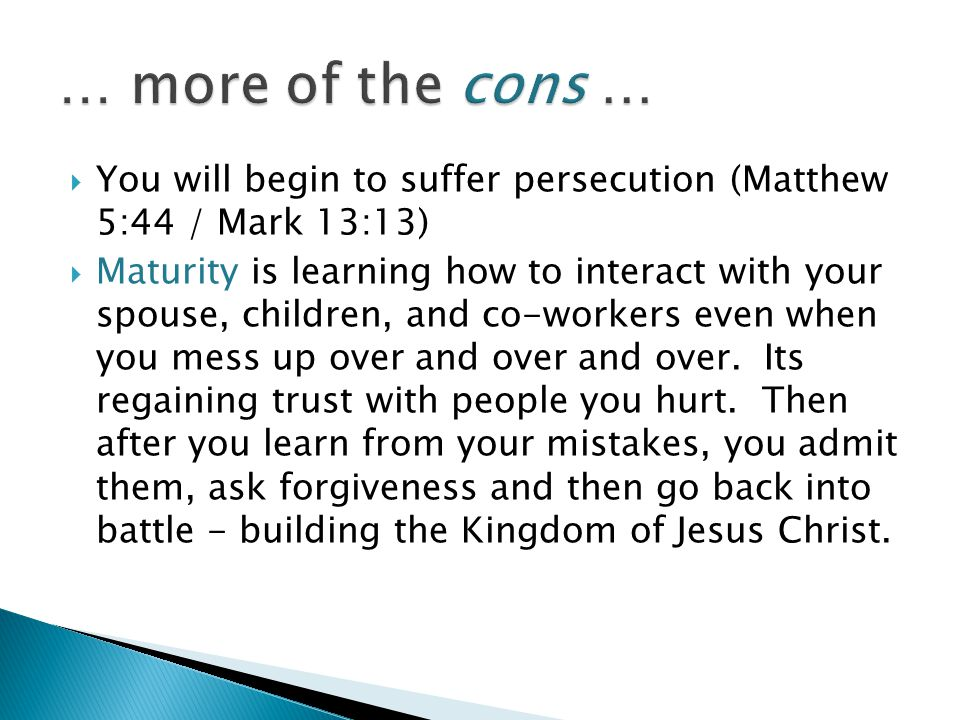 … more of the cons … You will begin to suffer persecution (Matthew 5:44 / Mark 13:13)