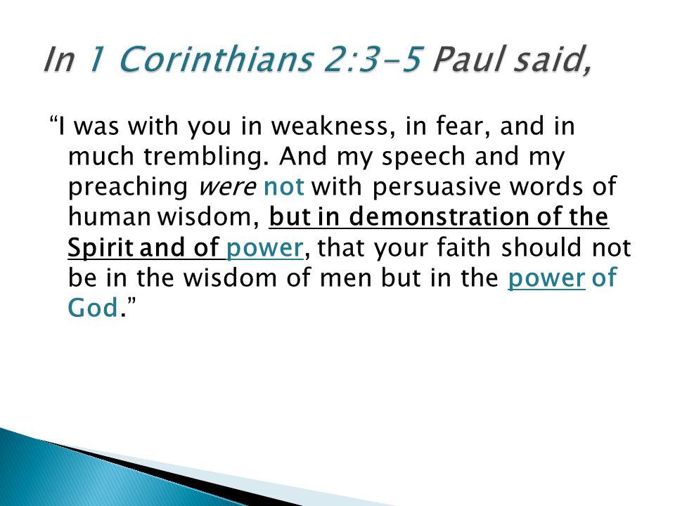 In 1 Corinthians 2:3-5 Paul said,