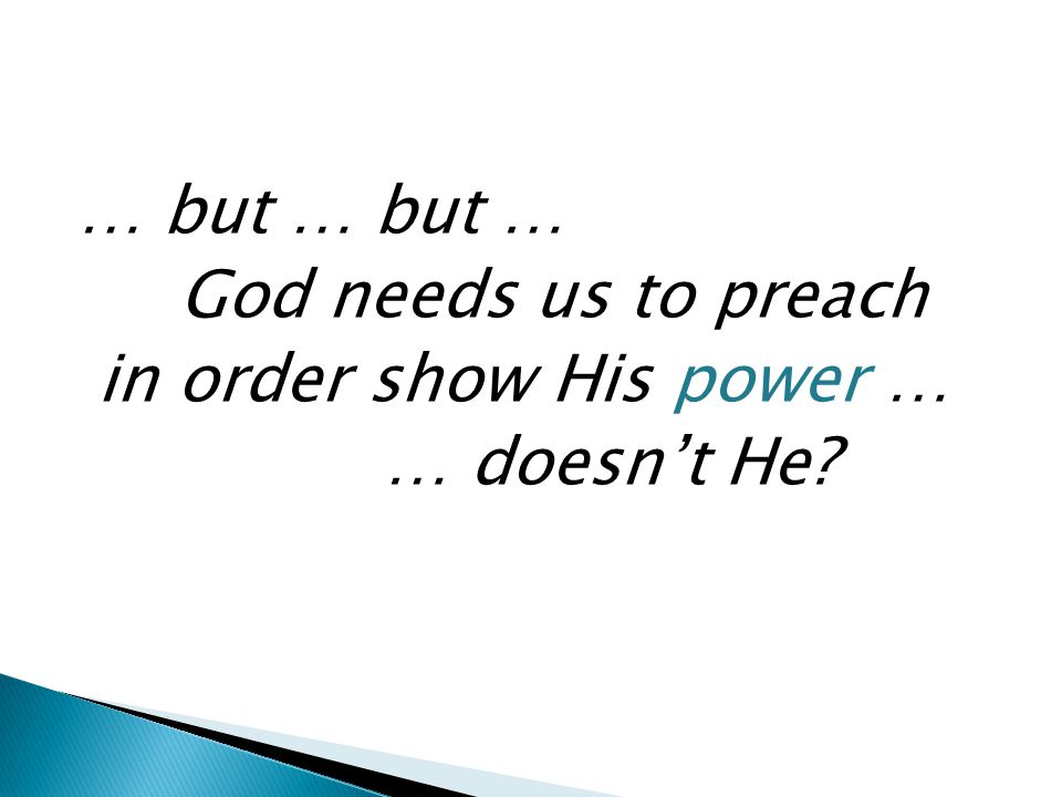 … but … but … God needs us to preach in order show His power … … doesn't He