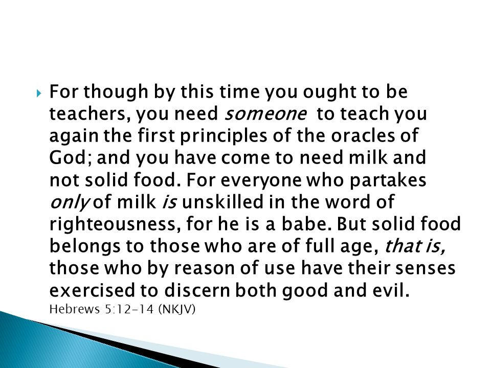 For though by this time you ought to be teachers, you need someone to teach you again the first principles of the oracles of God; and you have come to need milk and not solid food.