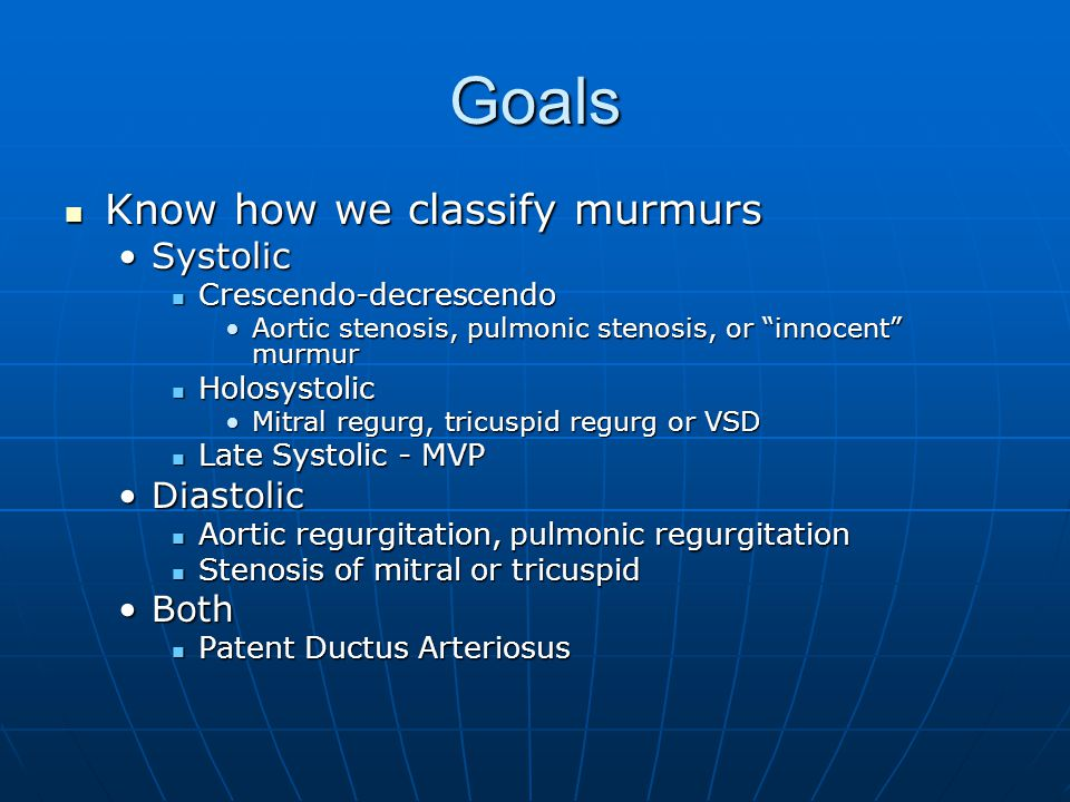 Goals Know how we classify murmurs Systolic Diastolic Both