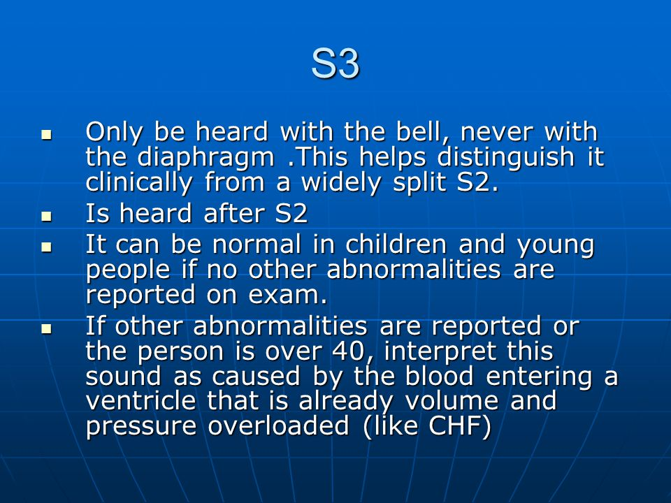 S3 Only be heard with the bell, never with the diaphragm .This helps distinguish it clinically from a widely split S2.