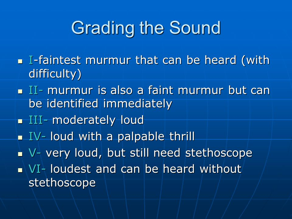 Grading the Sound I-faintest murmur that can be heard (with difficulty) II- murmur is also a faint murmur but can be identified immediately.