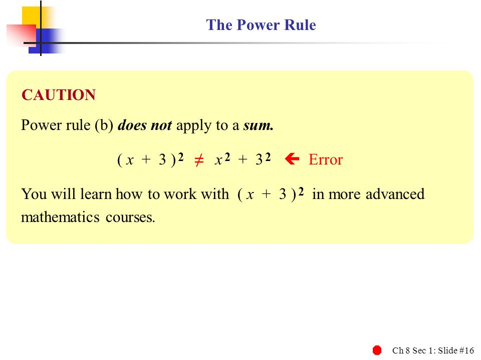 The Power Rule CAUTION. Power rule (b) does not apply to a sum. ( x + 3 ) 2 ≠ x 2 + 3 2  Error.