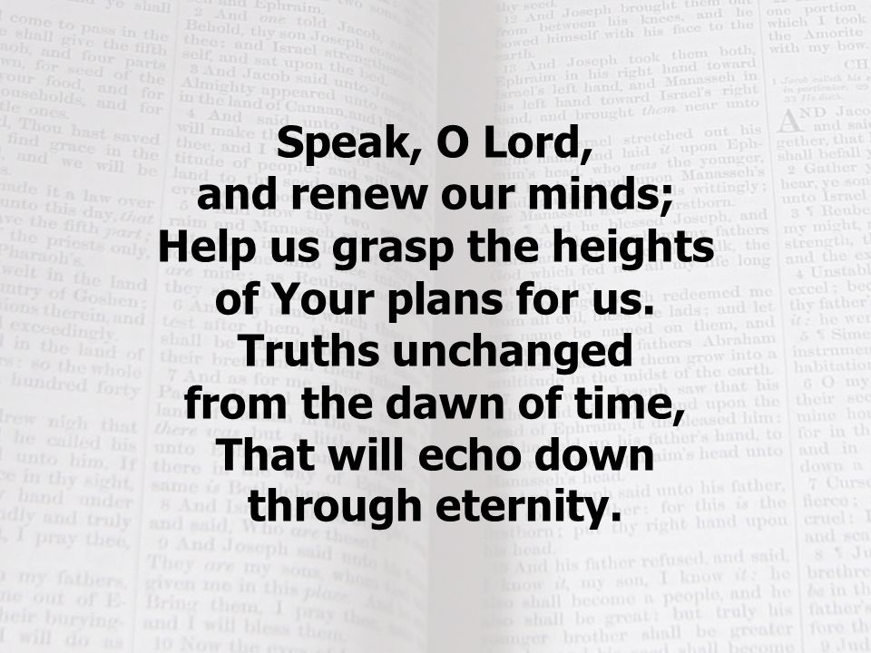 Speak, O Lord, and renew our minds; Help us grasp the heights of Your plans for us.