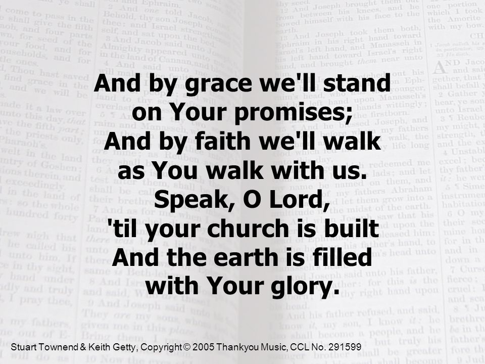 And by grace we ll stand on Your promises; And by faith we ll walk as You walk with us. Speak, O Lord, til your church is built And the earth is filled with Your glory.