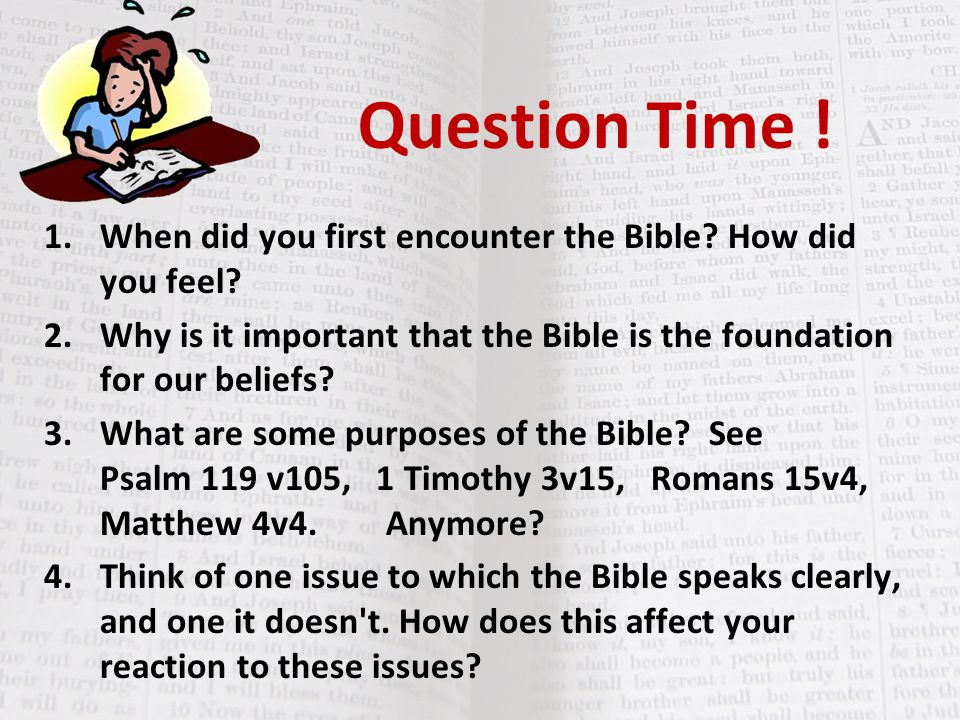 Question Time ! When did you first encounter the Bible How did you feel Why is it important that the Bible is the foundation for our beliefs