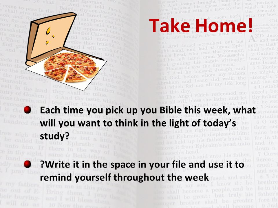 Take Home! Each time you pick up you Bible this week, what will you want to think in the light of today's study