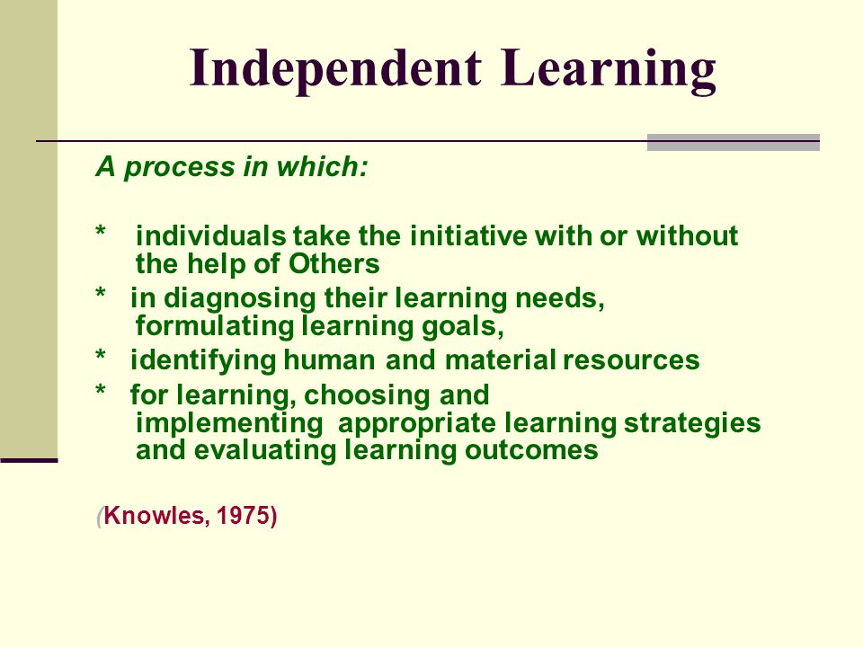 Independent Learning A process in which: