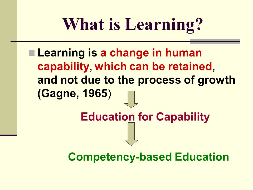 What is Learning Learning is a change in human capability, which can be retained, and not due to the process of growth (Gagne, 1965)