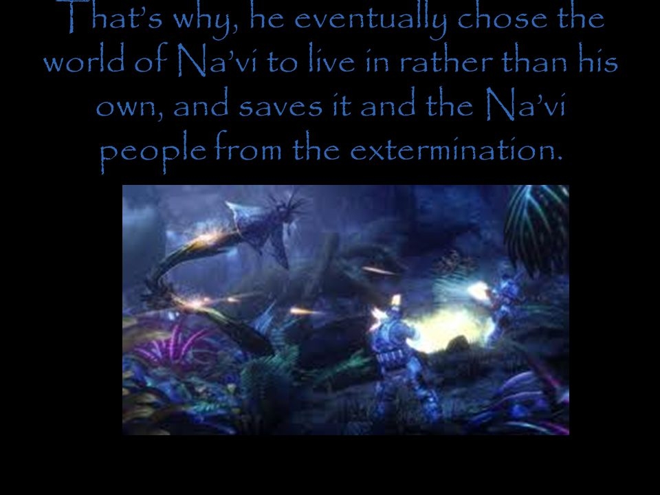 That's why, he eventually chose the world of Na'vi to live in rather than his own, and saves it and the Na'vi people from the extermination.