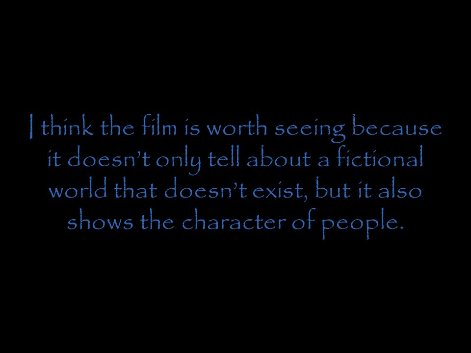 I think the film is worth seeing because it doesn't only tell about a fictional world that doesn't exist, but it also shows the character of people.