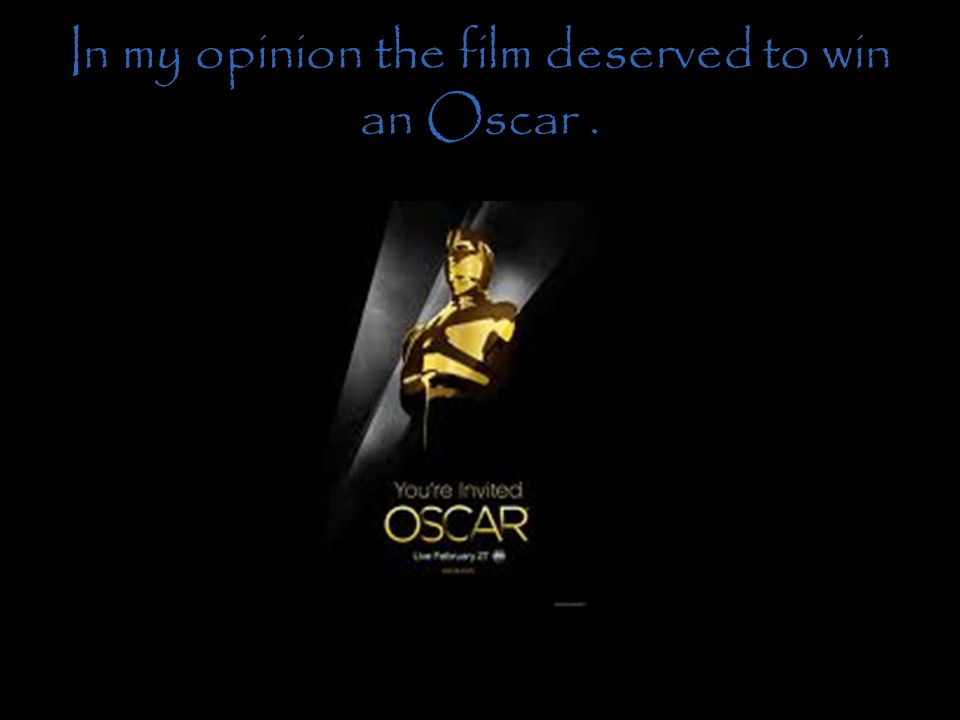 In my opinion the film deserved to win an Oscar .