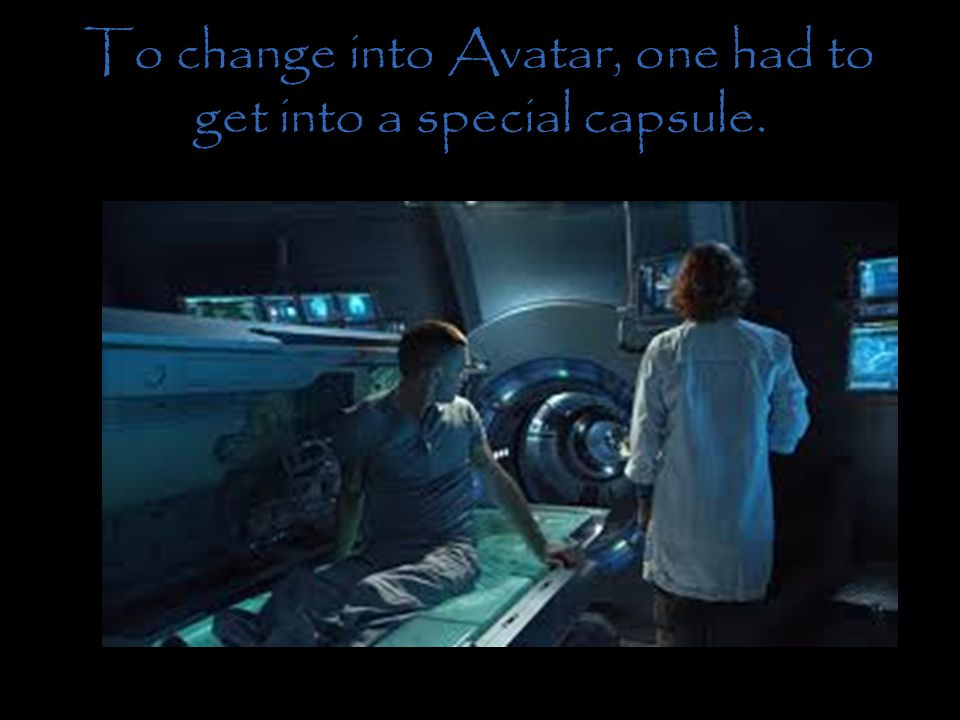 To change into Avatar, one had to get into a special capsule.