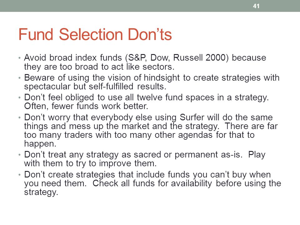 Fund Selection Don'ts Avoid broad index funds (S&P, Dow, Russell 2000) because they are too broad to act like sectors.