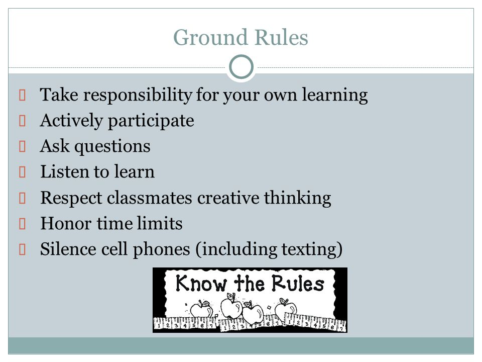 Ground Rules Take responsibility for your own learning