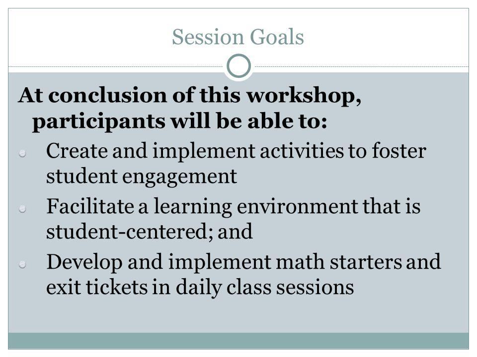 Session Goals At conclusion of this workshop, participants will be able to: Create and implement activities to foster student engagement.