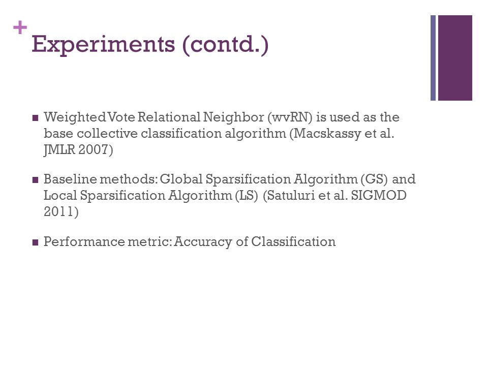 Experiments (contd.) Weighted Vote Relational Neighbor (wvRN) is used as the base collective classification algorithm (Macskassy et al. JMLR 2007)