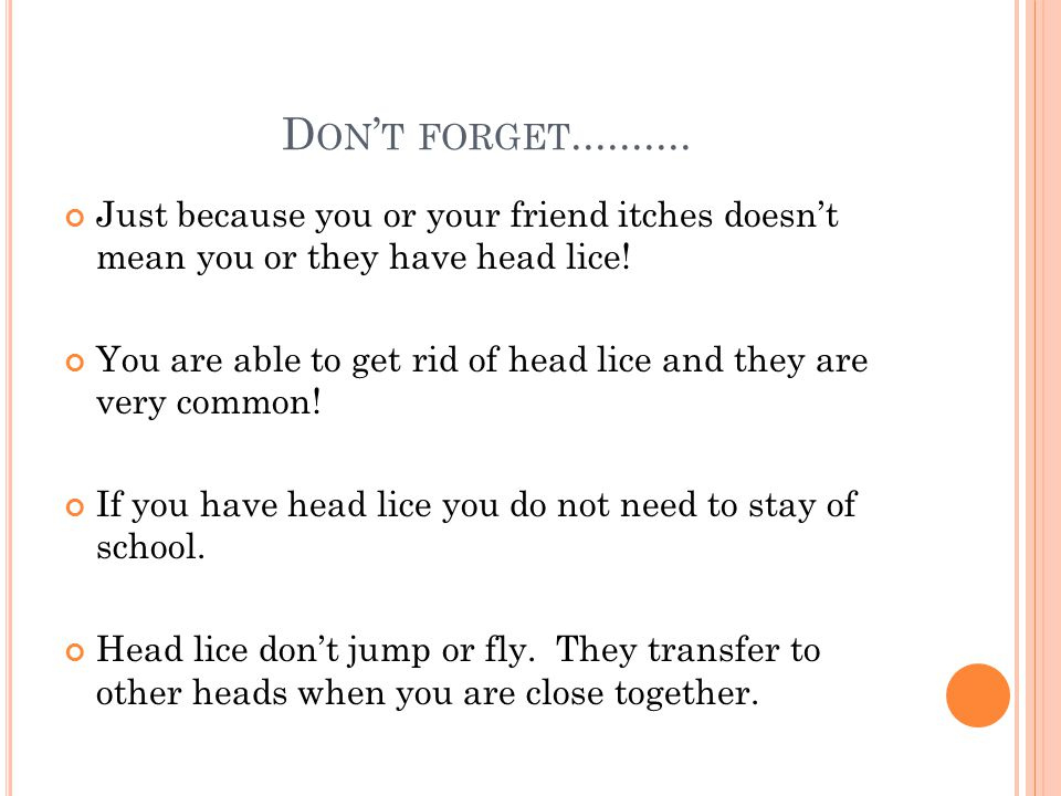 Don't forget.......... Just because you or your friend itches doesn't mean you or they have head lice!