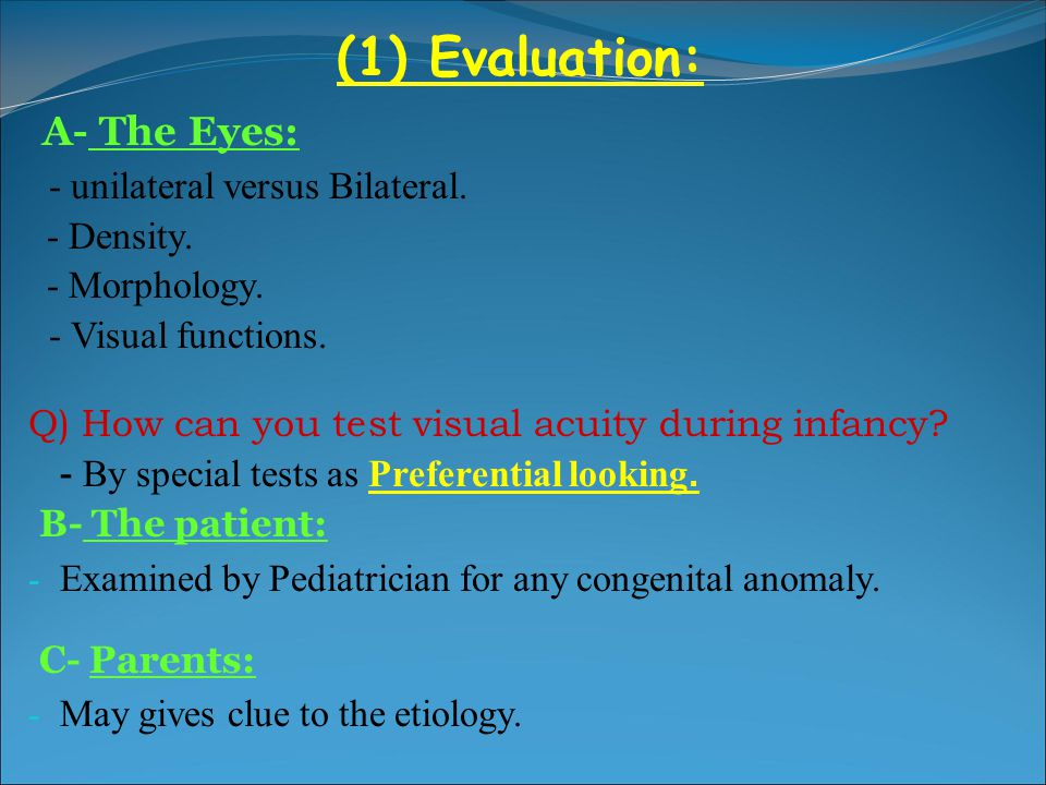 A- The Eyes: (1) Evaluation: - unilateral versus Bilateral. - Density.
