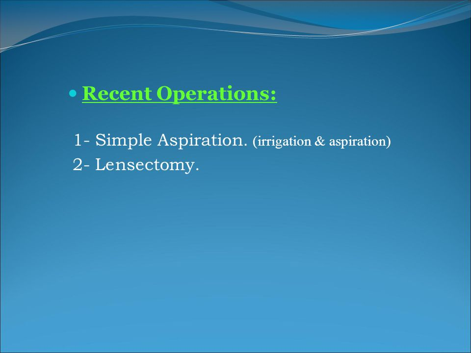 Recent Operations: 1- Simple Aspiration. (irrigation & aspiration)
