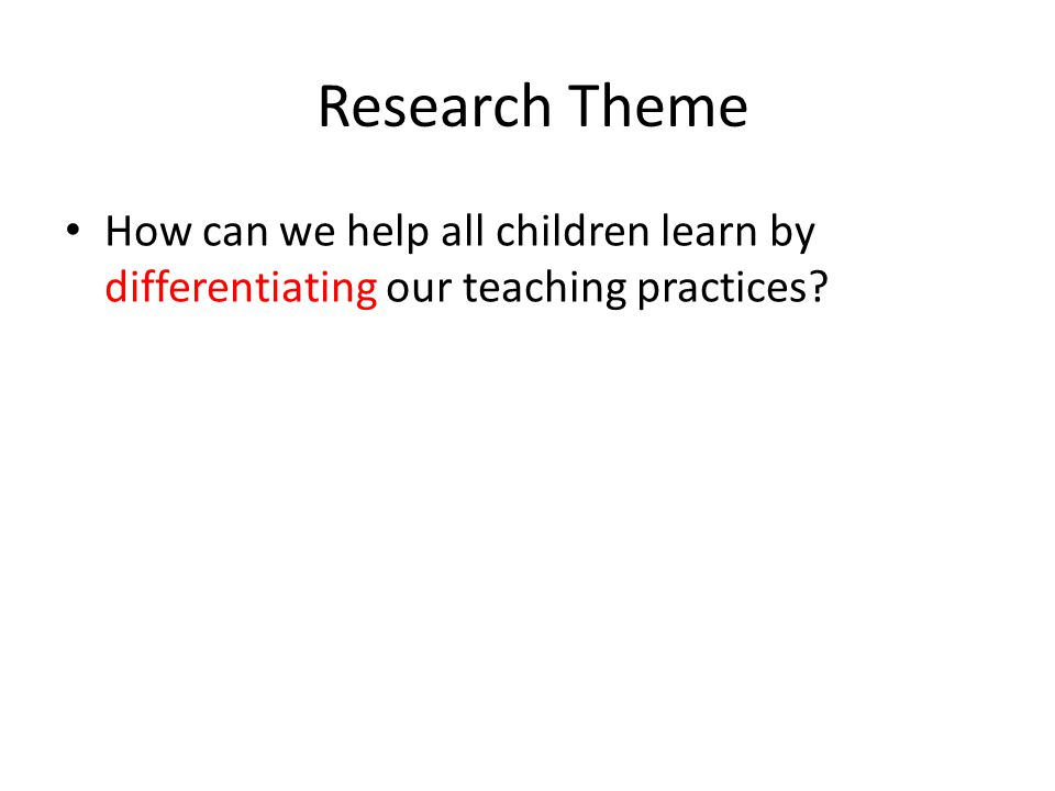 Research Theme How can we help all children learn by differentiating our teaching practices